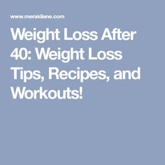 Weight Loss After 40: Weight Loss Tips, Recipes, and Workouts!