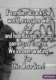 If zombies attack the world, everyone will run and hide. Except for us gamers, of course. We've been waiting for this all our lives!