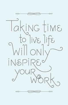 firmly believe this; taking time to live life will only inspire your work