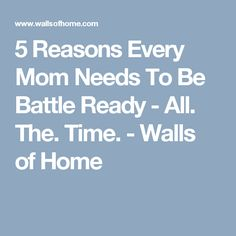 5 Reasons Every Mom Needs To Be Battle Ready - All. The. Time. - Walls of Home