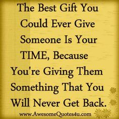 """•.¸¸.☀ """"The best Gift you could ever give someone is your TIME, because you're giving something that you will never get back."""" ✶❤✶"""