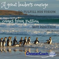 A great leader's courage to fulfill his vision comes from passion, not position. John Maxwell #CCInstitute