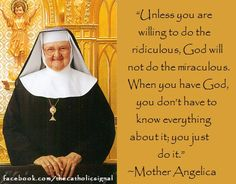 """""""Unless you are willing to do the ridiculous, God will not do the miraculous. When you have God, you don't have to know everything about it; you just do it. Mother Angelica, Mother Mary, Saint Quotes, Catholic Quotes, Daughters Of The King, Teacher Quotes, Pro Life, Roman Catholic, Just Do It"""