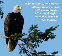 What we think, we become.   All that we are arises with our thoughts.  With our thoughts, we make the world.  - The Buddha