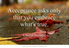 Acceptance asks only that you embrace what's true. - quote from Tiny Beautiful Things (Cheryl Strayed)