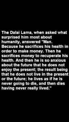 Dalai Lama - Man works, health declines, pays to improve health, dies without ever enjoying life. Go For It, Live In The Now, Dalai Lama, Tomorrow Is Never Promised, Live In The Present, Anxious, Daily Quotes, Life Quotes, Quote Of The Day