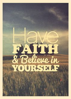 Have faith & believe in yourself.