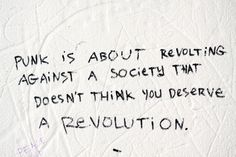 punk is about revolting against a society that doesn't think you deserve a revolution.