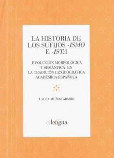 La historia de los sufijos -ismo e -ista : evolución morfológica y semántica en la tradición lexicográfica académica española / Laura Muñoz Armijo - San Millán de La Cogolla : Cilengua, 2012