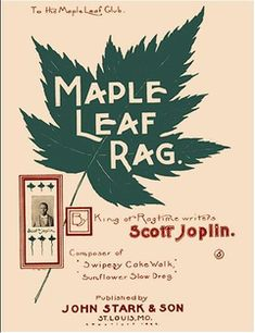 """MUSIC: 1900 Ragtime! The term ragtime comes from the syncopated rhythm of the music - a """"ragged"""" rhythm. The Maple Leaf rag was a favorite.  It is believed to be names after the """"Maple Leaf Club"""" in a small  Missouri town. The first of Joplin's popular compositions."""