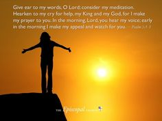Give ear to my words, O Lord; consider my meditation. Hearken to my cry for help, my King and my God, for I make my prayer to you. In the morning, Lord, you hear my voice; early in the morning I make my appeal and watch for you. ~ Psalm 5:1-3 Psalm 5, Cry For Help, Morning Prayers, My Prayer, My King, Early Morning, The Voice, Crying, Meditation