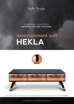 Entertainment unit Hekla. The title is after the Icelandic volcano Hekla. Hekla, or Hecla, is a stratovolcano in the south of Iceland with a height of 1,491 metres. Hekla is one of Icelands most active volcanoes; over 20 eruptions have occurred in and around the volcano since 874 Each piece is truly meant to evoke a sense of artistic quality which can only be seen in the top furniture design houses around the world. The truth is that in addition to great style, Railis Design gives back…