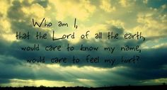 Who am I that the Lord of all the earth, would care to know my name, would care to feel my hurt? - Casting Crowns