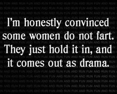 I think women don't fart, they hold it in and it comes out as drama Funny Cute, Haha Funny, Funny Stuff, Funny Things, Random Things, Funny Humour, Humour Quotes, Random Humor, Sarcastic Humor