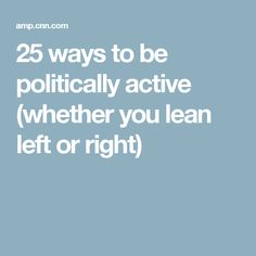 25 ways to be politically active (whether you lean left or right)