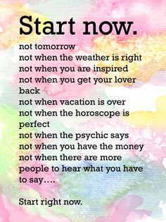 start now!!! quotes. wisdom. advice. life lessons. motivation. inspiration. goals. dreams