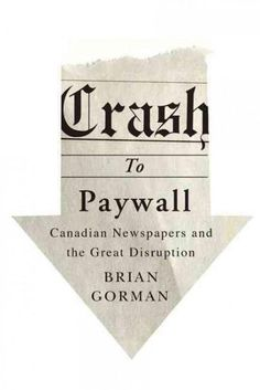 Crash to Paywall: Canadian Newspapers and the Great Disruption