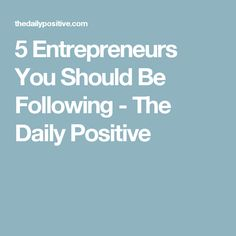 5 Entrepreneurs You Should Be Following - The Daily Positive