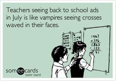 Teachers seeing back to school ads in July is like vampires seeing crosses waved in their faces.
