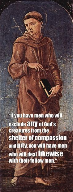 """""""If you have men who will exclude any of God's creatures from the shelter of compassion and pity, you will have men who will deal likewise with their fellow men."""" – St. Francis of Assisi"""