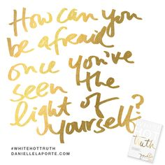 "How can you be afraid once you've seen the Light of yourself? This #Truthbomb is from my latest book #WhiteHotTruth...Chapter #5 ""FULL OF YOURSELF"". Order White Hot Truth today, and download the complete audio book for FREE right away — before it's available in stores. For more truthy-ness and real conversations join the White Hot Truth Book Club Community. Open to everyone: http://DANIELLELAPORTE.COM/BOOKCLUB"