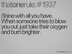 Shine with all you have. When someone tries to blow you out, just take their oxygen and burn brighter.