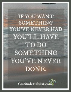 Do something you haven't done before.  www.GratitudeHabitat.com #quote-about-change