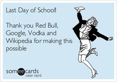Last Day of School! Thank you Red Bull, Google, Vodka and Wikipedia for making this possible.