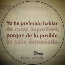 Mi frase favorito del Poeta-Compositor Silvio Rodriguez    A rough translation:  I have always preferred to speak of the impossible, because about the possible.....we all know too much.