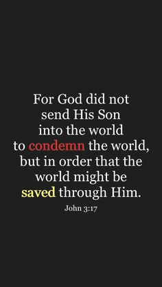 This is a very important scripture that spoke to me. Without this scripture I would not remember what in the world is going on. I always think about this scripture all the time and what it has to mean John 3 17, Grace Alone, Words Of Encouragement, Spirituality, Bible, Faith, God, My Love, Quotes