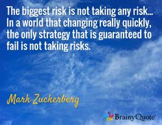 The biggest risk is not taking any risk... In a world that changing really quickly, the only strategy that is guaranteed to fail is not taking risks. / Mark Zuckerberg
