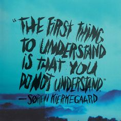 Kierkegaard--The first thing to understand is that you do not understand. Kierkegaard Quotes, Soren Kierkegaard, Existentialism Quotes, Motivational Quotes, Inspirational Quotes, A Course In Miracles, Philosophy Quotes, More Words, Quotations
