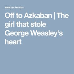 Off to Azkaban | The girl that stole George Weasley's heart
