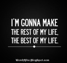 Make the REST of your LIFE the BEST of your LIFE!  http://wordapic.blogspot.com/2013/01/make-rest-of-your-life-best-of-it.html