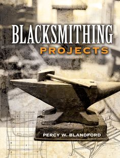 Blacksmithing Projects by Percy W. Blandford  Is blacksmithing a lost art? Not according to this master craftsman. It might be one of the world's most ancient crafts, but it remains an exciting and essential one today. Percy W. Blandford presents twenty-four different projects: some are for novices, requiring only a few tools, improvised equipment, and a single propane torch; others call for the skill and equipment of an experienced smith. Projects include:Punches and chisels...