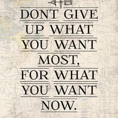 """Don't give up what you want most, for what you want now"""