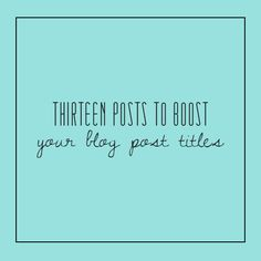 Thirteen Posts To Boost Your Blog Post Titles #blog #blogging