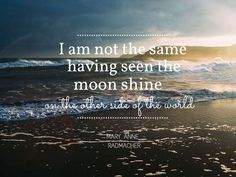I-am-not-the-same-having-seen-the-moon-shine-on-the-other-side-of-the-world-Mary-Anne-Radmacher.jpg (1024×768)