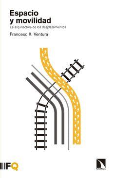 Espacio y movilidad : la arquitectura de los desplazamientos /Francesc X. Ventura.-- Madrid : Los libros de la catarata, 2016.