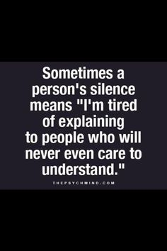 "Sometimes a person's silence means ""I'm tired of explaining to people who will never even care to understand."" Very true. Great Quotes, Quotes To Live By, Me Quotes, Motivational Quotes, Inspirational Quotes, Tired Of Life Quotes, Ptsd Quotes, Faith Quotes, Psychology Says"