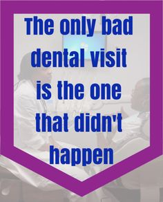 The only bad dental visit is one that didn't happen