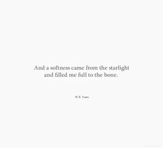 and a softness came from the starlight and filled me full to the bone.