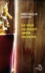 Le vase où meurt cette verveine - Frédérique Martin