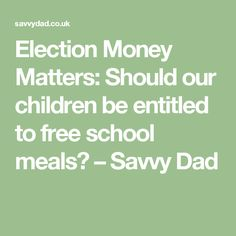 Election Money Matters: Should our children be entitled to free school meals? – Savvy Dad