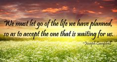 We must let go of the life we planned to accept the one that is waiting for us-Joseph Campbell
