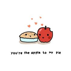 You're the apple to my pie. Aaaaw.