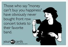 "Those who say ""money can't buy you happiness"" have obviously never brought front row concert tickets to their favorite band."