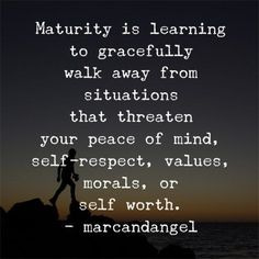 Maturity is learning to gracefully walk away from situations.