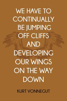 """We have to continually be jumping off cliffs and developing our wings on the way down."" ~ Kurt Vonnegut"
