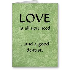 Love And A Good Dentist Greeting Cards. Newly designed birthday card for dentists. Front: Love is all you need... and a good dentist. Inside: May your day be sweet and cavity free.
